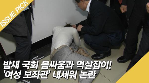 밤새 국회 몸싸움과 멱살잡이! '여성 보좌관' 내세워 논란